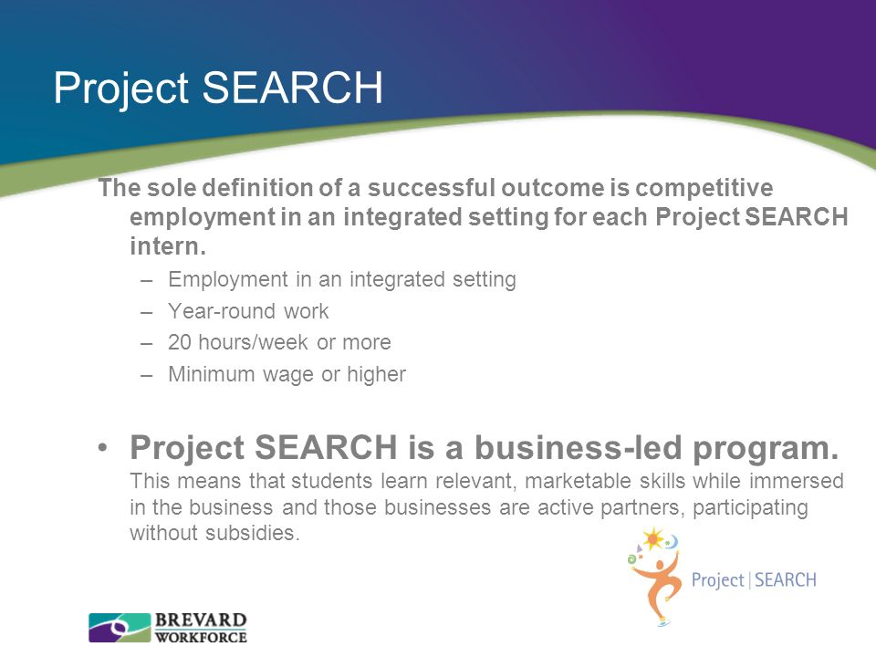 Project SEARCH The sole definition of a successful outcome is competitive employment in an integrated setting for each Project SEARCH intern.