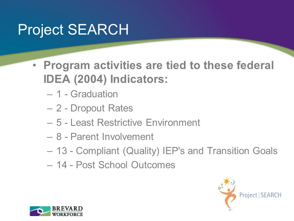 Project SEARCH Program activities are tied to these federal IDEA (2004) Indicators: 1 - Graduation.