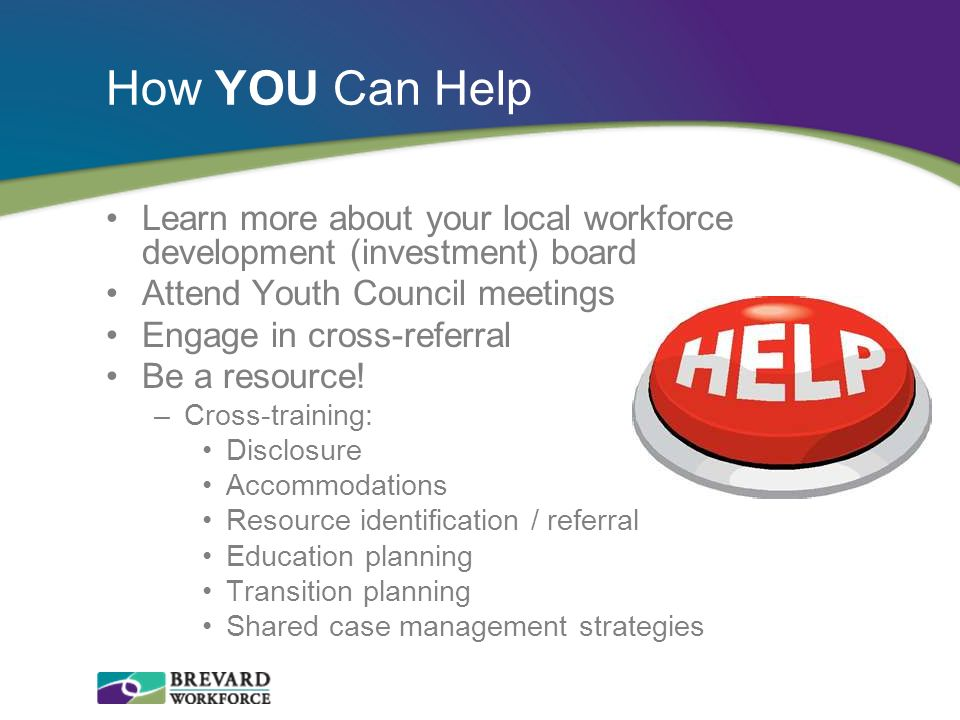 How YOU Can Help Learn more about your local workforce development (investment) board. Attend Youth Council meetings.