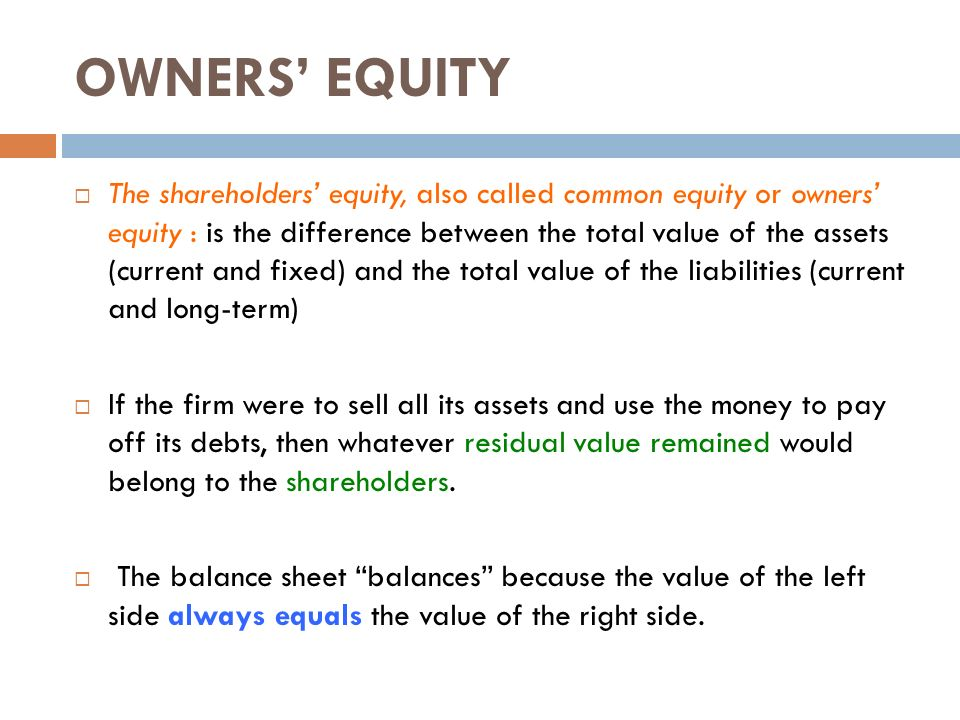 owners equity As a measure, shareholder equity reveals what the owners of a company (stockholders) would be left with if all assets were sold and all debts were paid in the case of negative shareholder equity, the owners theoretically would owe money, although the structure of publicly traded corporations.