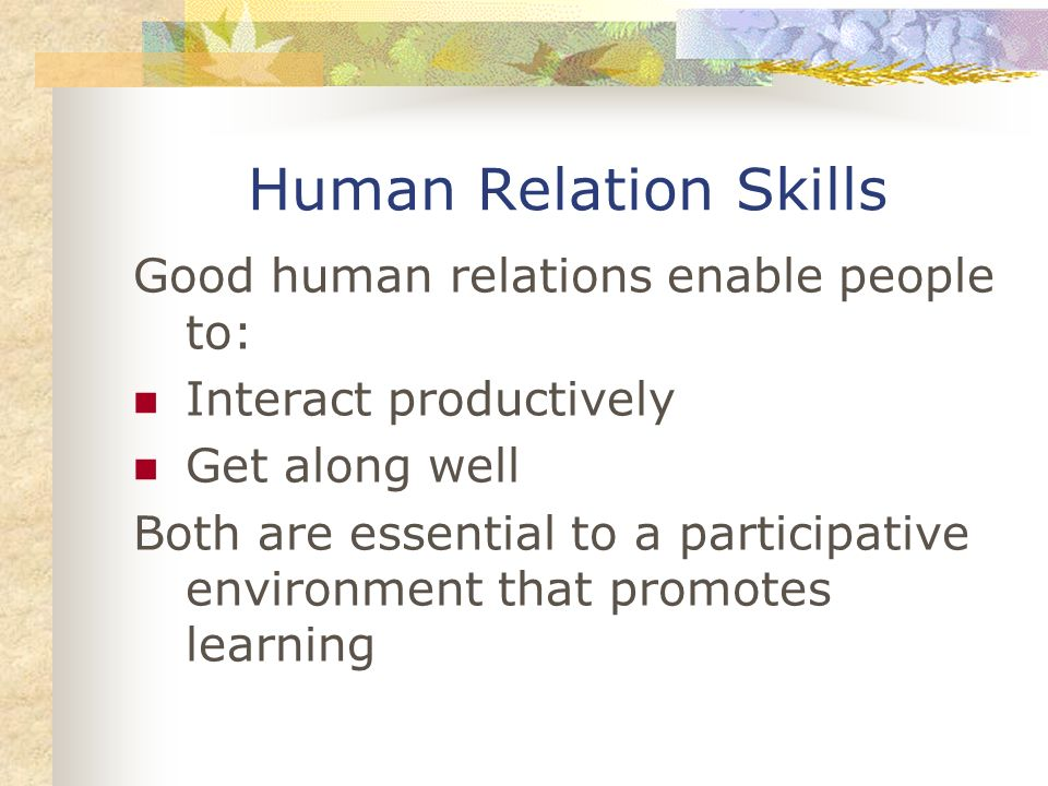 Human Relation Skills Good human relations enable people to: