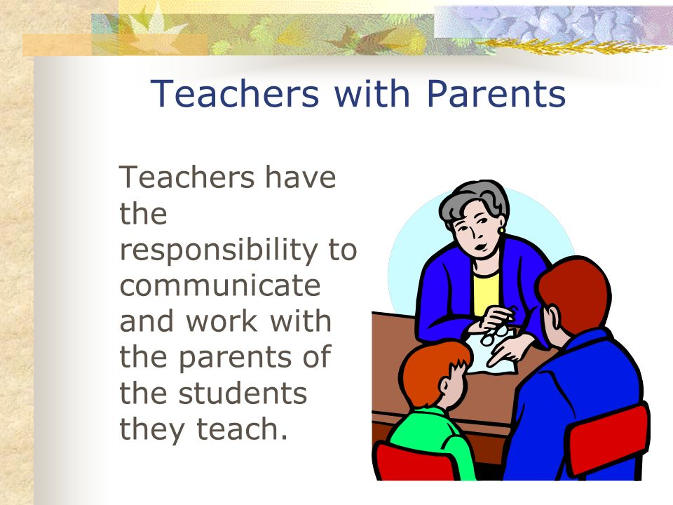 Teachers with Parents Teachers have the responsibility to communicate and work with the parents of the students they teach.
