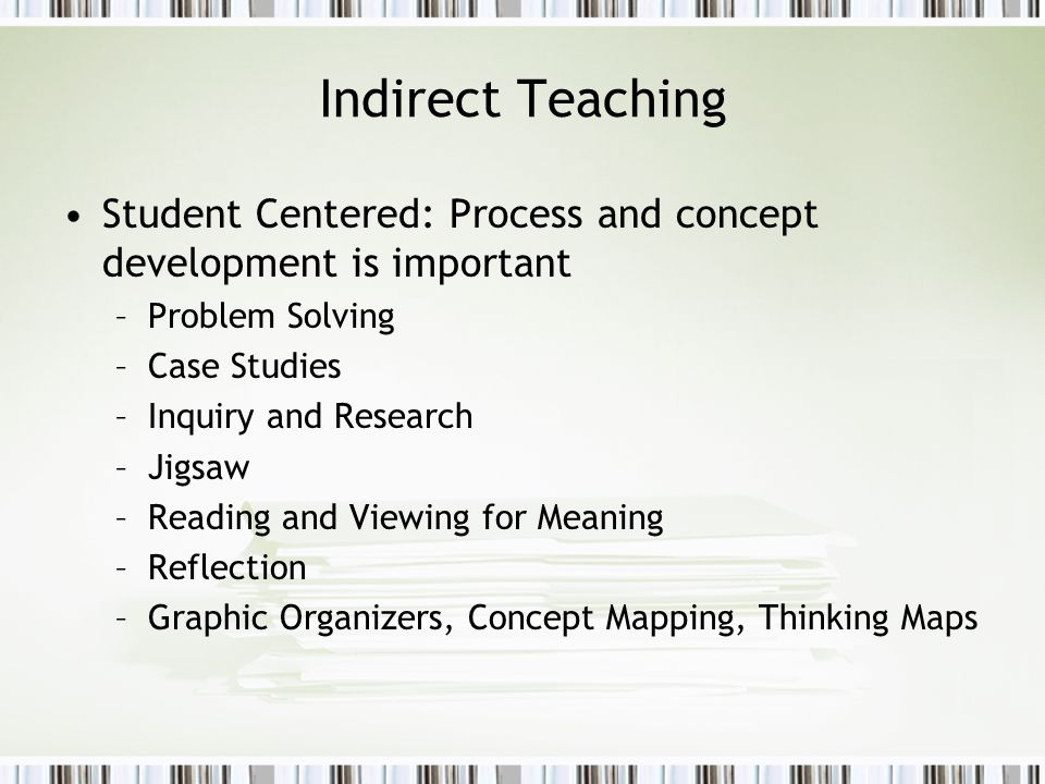 Indirect Teaching Student Centered: Process and concept development is important. Problem Solving.