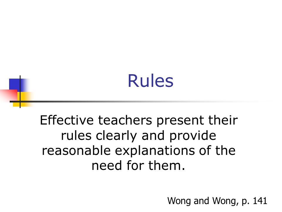 Rules Effective teachers present their rules clearly and provide reasonable explanations of the need for them.