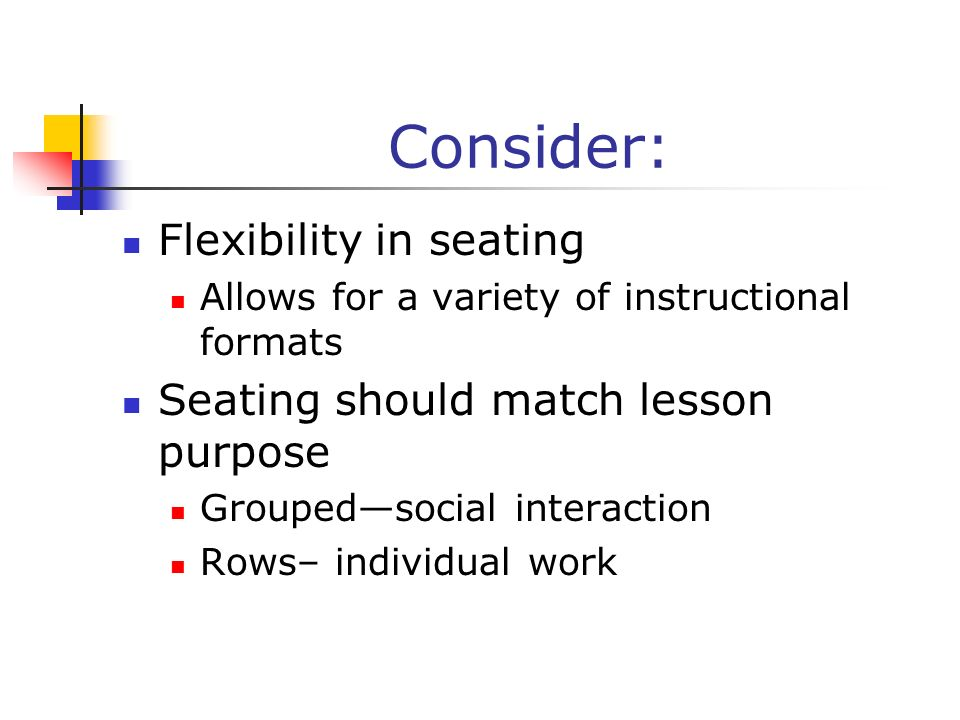 Consider: Flexibility in seating Seating should match lesson purpose