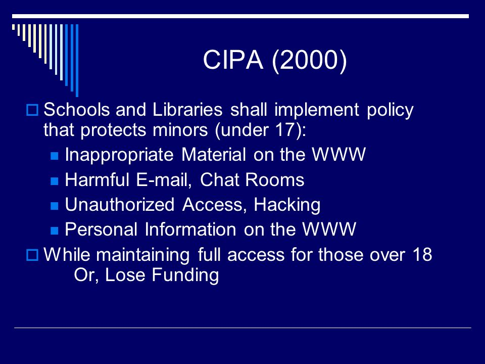 CIPA (2000) Schools and Libraries shall implement policy that protects minors (under 17): Inappropriate Material on the WWW.