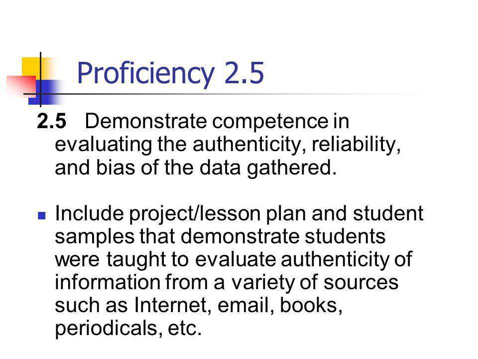 Proficiency 2.52.5 Demonstrate competence in evaluating the authenticity, reliability, and bias of the data gathered.