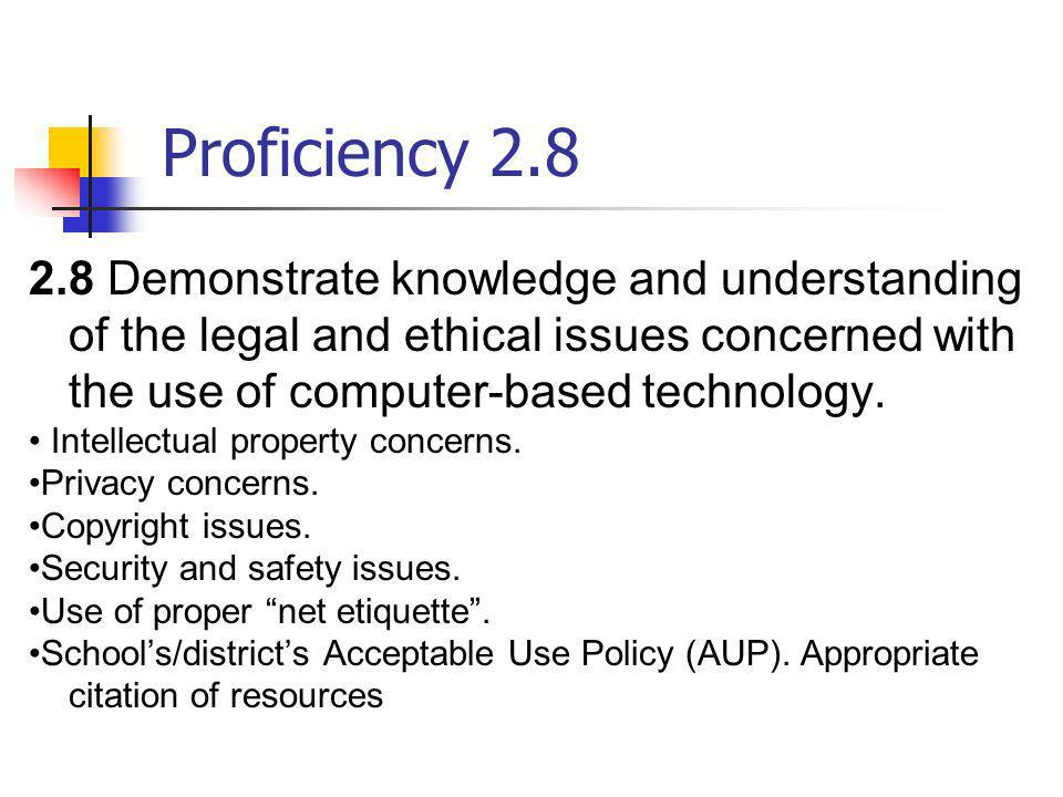 Proficiency 2.82.8 Demonstrate knowledge and understanding of the legal and ethical issues concerned with the use of computer-based technology.