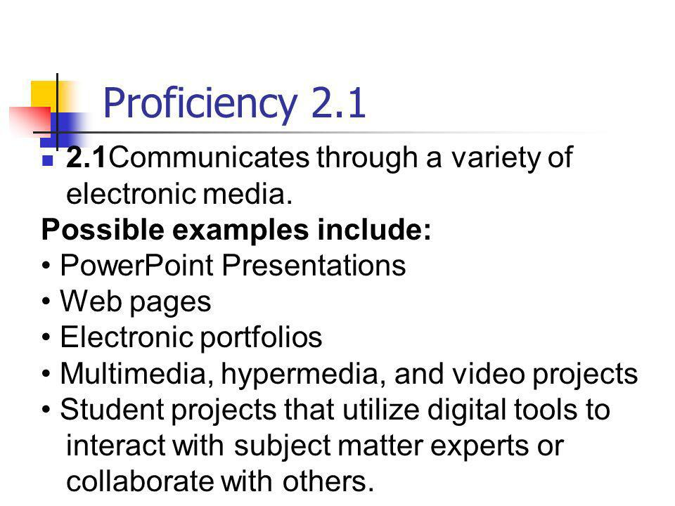 Proficiency 2.12.1 Communicates through a variety of electronic media. Possible examples include: • PowerPoint Presentations.