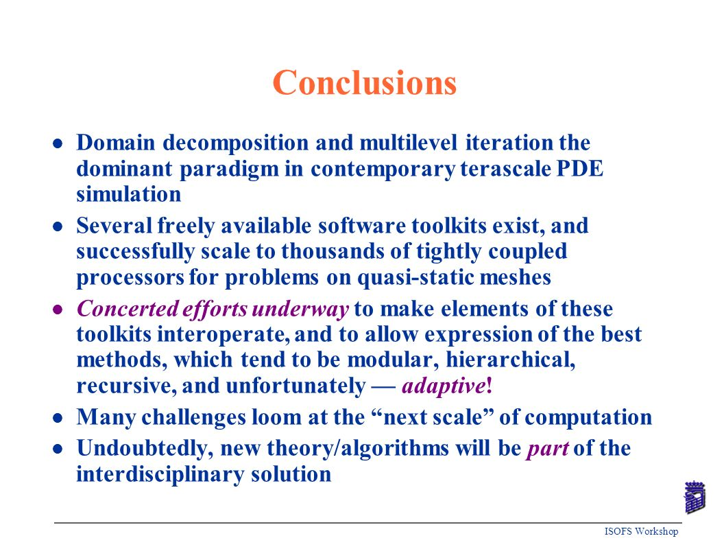 Conclusions Domain decomposition and multilevel iteration the dominant paradigm in contemporary terascale PDE simulation.