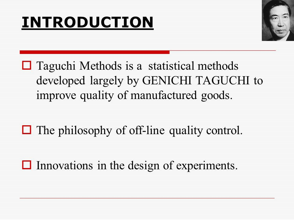 INTRODUCTION Taguchi Methods is a statistical methods developed largely by GENICHI TAGUCHI to improve quality of manufactured goods.