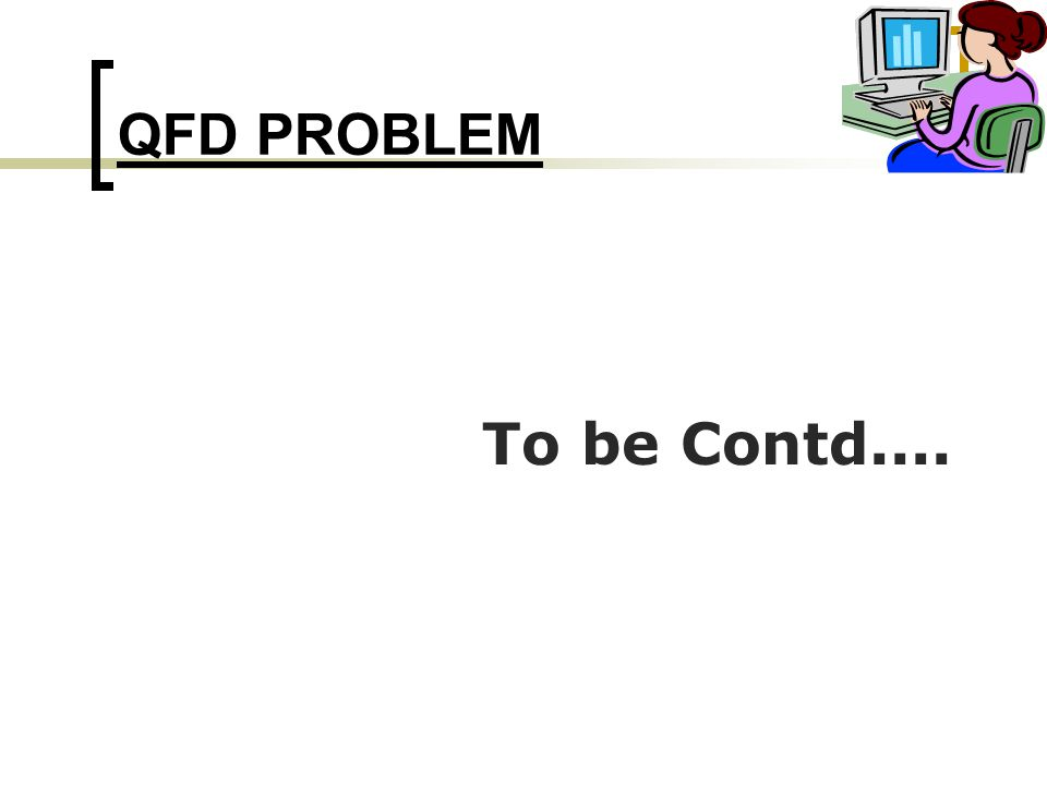 QFD PROBLEM To be Contd....