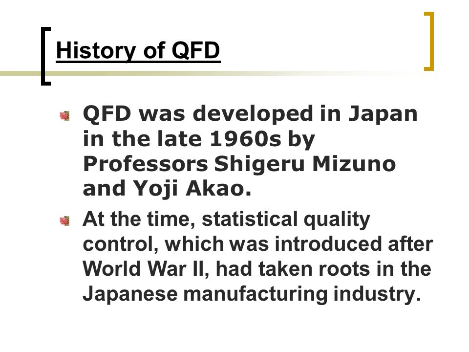 History of QFD QFD was developed in Japan in the late 1960s by Professors Shigeru Mizuno and Yoji Akao.
