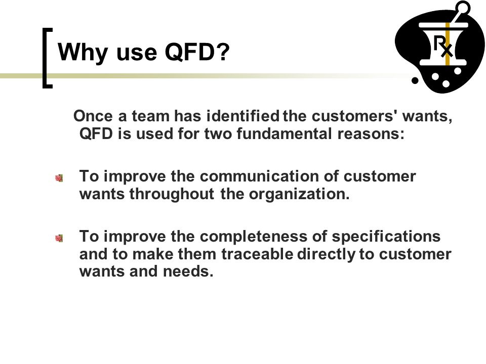 Why use QFD Once a team has identified the customers wants, QFD is used for two fundamental reasons: