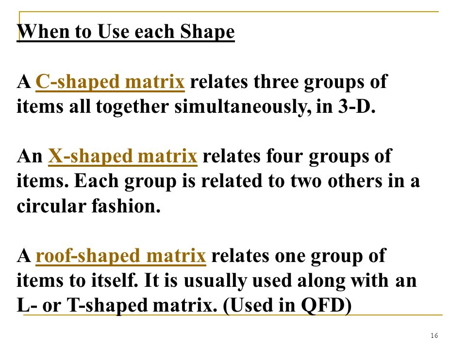 When to Use each Shape A C-shaped matrix relates three groups of items all together simultaneously, in 3-D.
