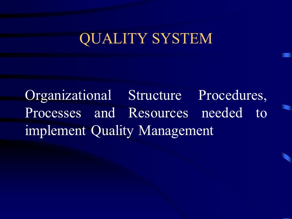 QUALITY SYSTEM Organizational Structure Procedures, Processes and Resources needed to implement Quality Management.