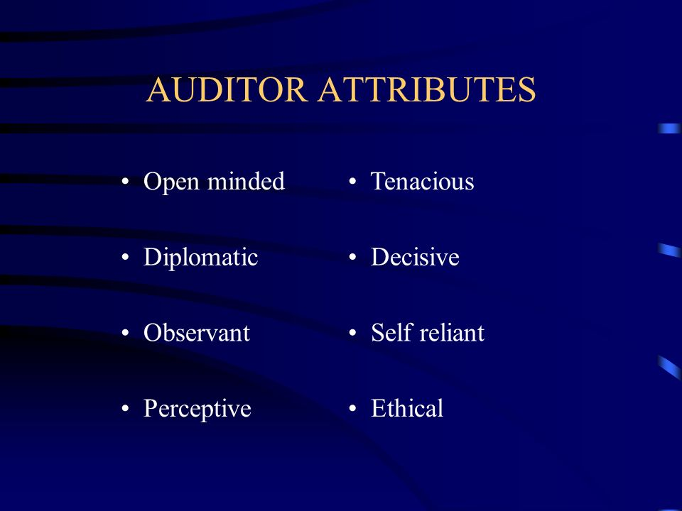 AUDITOR ATTRIBUTES Open minded Tenacious Diplomatic Decisive Observant