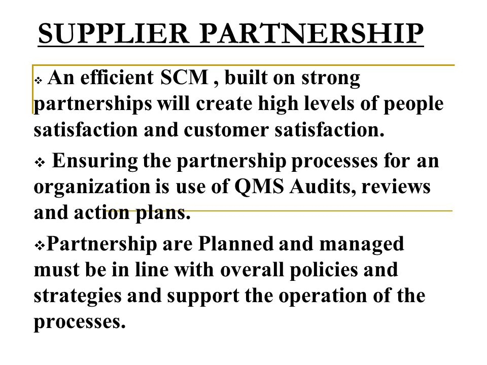 SUPPLIER PARTNERSHIP An efficient SCM , built on strong partnerships will create high levels of people satisfaction and customer satisfaction.