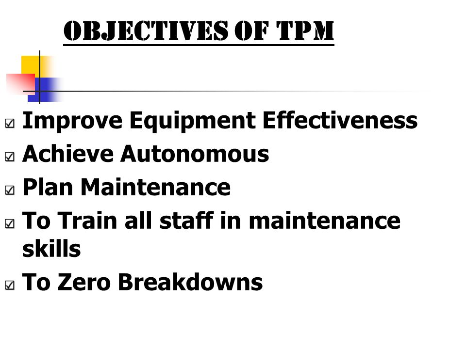OBJECTIVES OF TPM Improve Equipment Effectiveness Achieve Autonomous