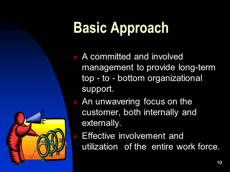 Basic Approach A committed and involved management to provide long-term top - to - bottom organizational support.