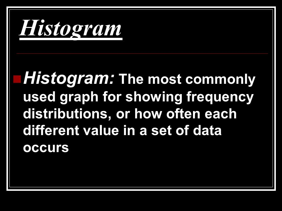 Histogram Histogram: The most commonly used graph for showing frequency distributions, or how often each different value in a set of data occurs.