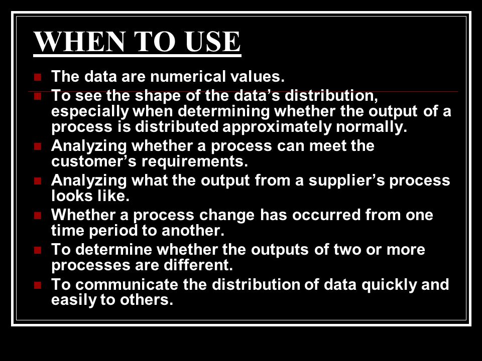 WHEN TO USE The data are numerical values.