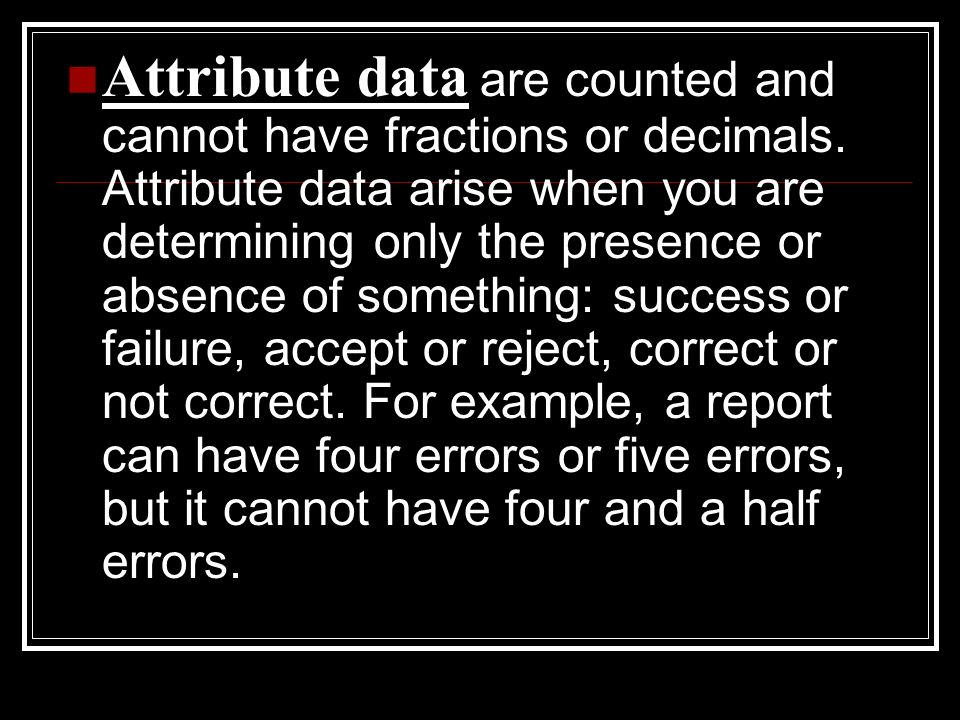 Attribute data are counted and cannot have fractions or decimals