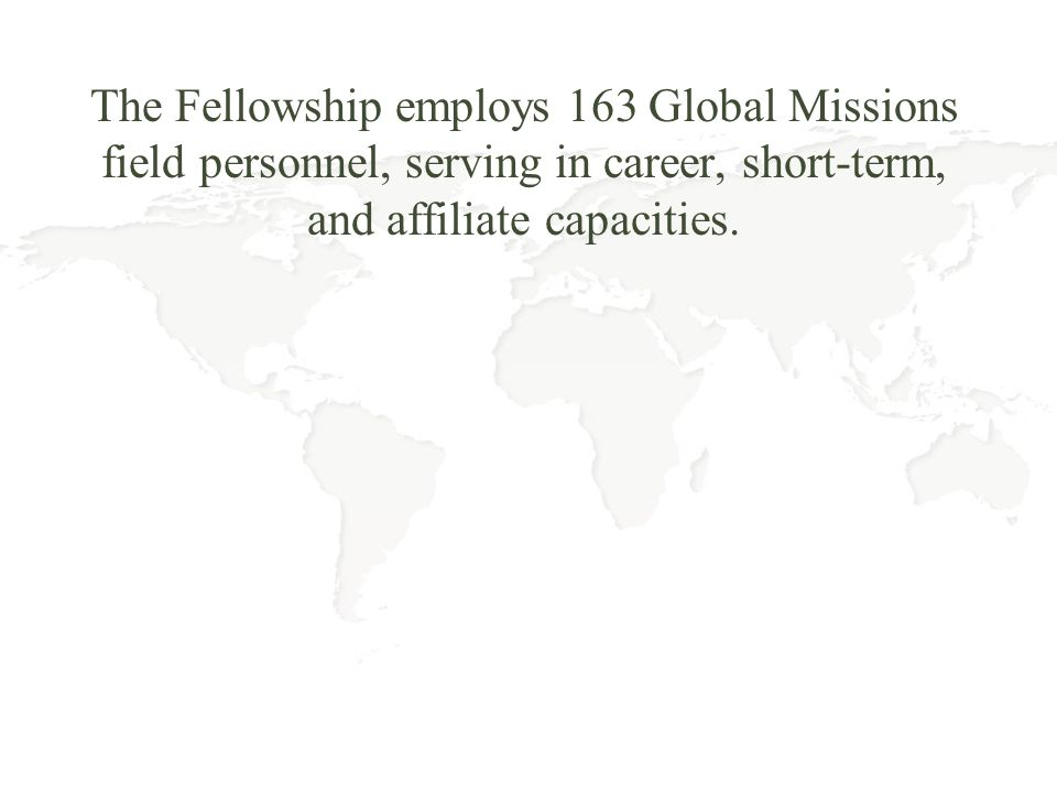 The Fellowship employs 163 Global Missions field personnel, serving in career, short-term, and affiliate capacities.