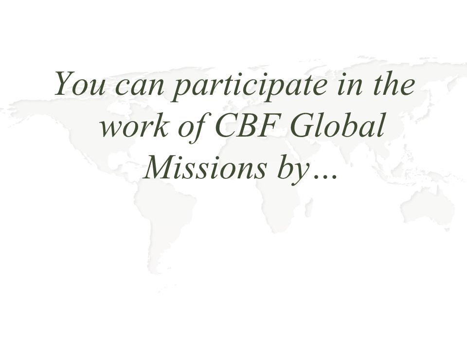 You can participate in the work of CBF Global Missions by…