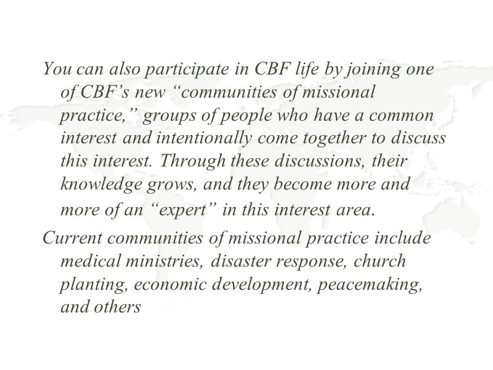 You can also participate in CBF life by joining one of CBF's new communities of missional practice, groups of people who have a common interest and intentionally come together to discuss this interest. Through these discussions, their knowledge grows, and they become more and more of an expert in this interest area.