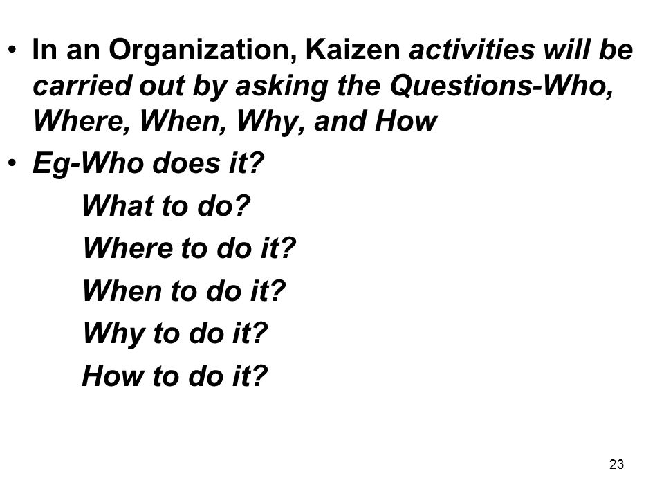 In an Organization, Kaizen activities will be carried out by asking the Questions-Who, Where, When, Why, and How