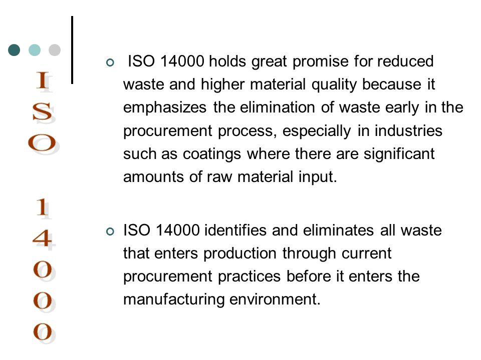 ISO 14000 holds great promise for reduced waste and higher material quality because it emphasizes the elimination of waste early in the procurement process, especially in industries such as coatings where there are significant amounts of raw material input.