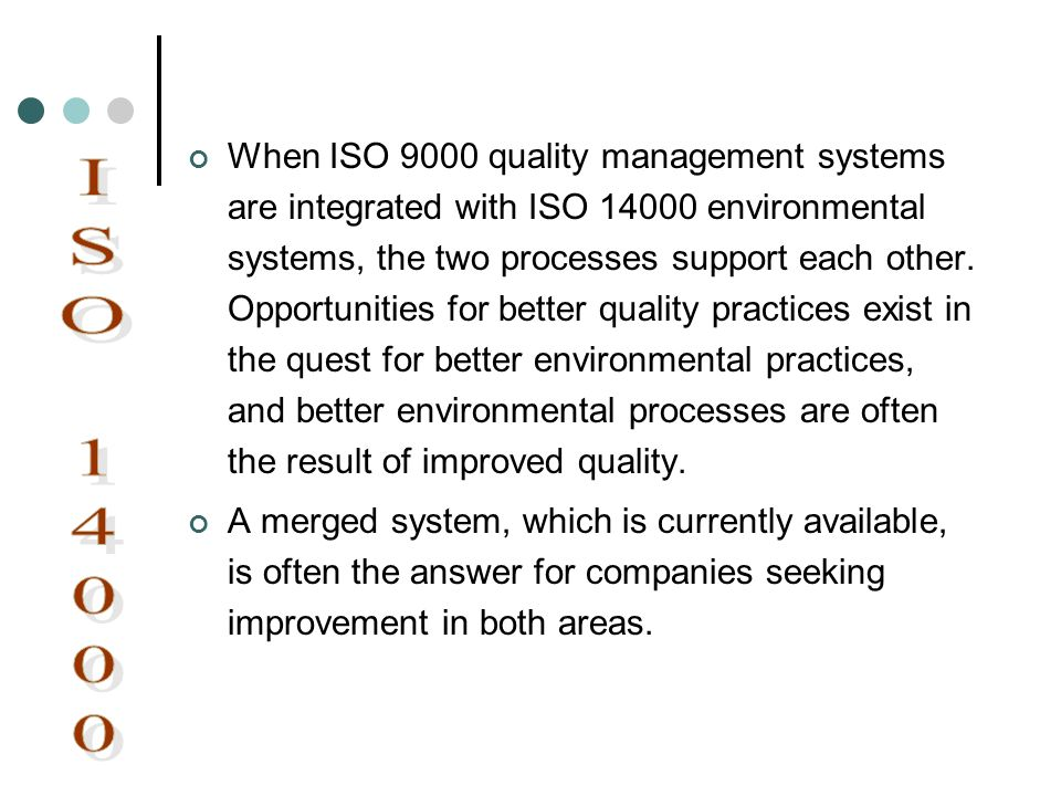 When ISO 9000 quality management systems are integrated with ISO 14000 environmental systems, the two processes support each other. Opportunities for better quality practices exist in the quest for better environmental practices, and better environmental processes are often the result of improved quality.