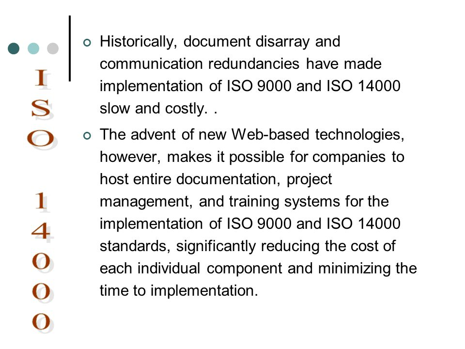 Historically, document disarray and communication redundancies have made implementation of ISO 9000 and ISO 14000 slow and costly. .