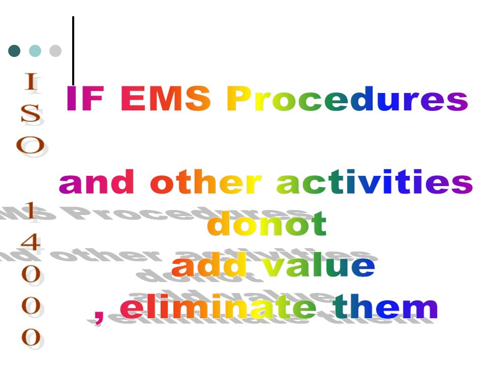 IF EMS Procedures and other activities donot add value , eliminate them ISO 14000