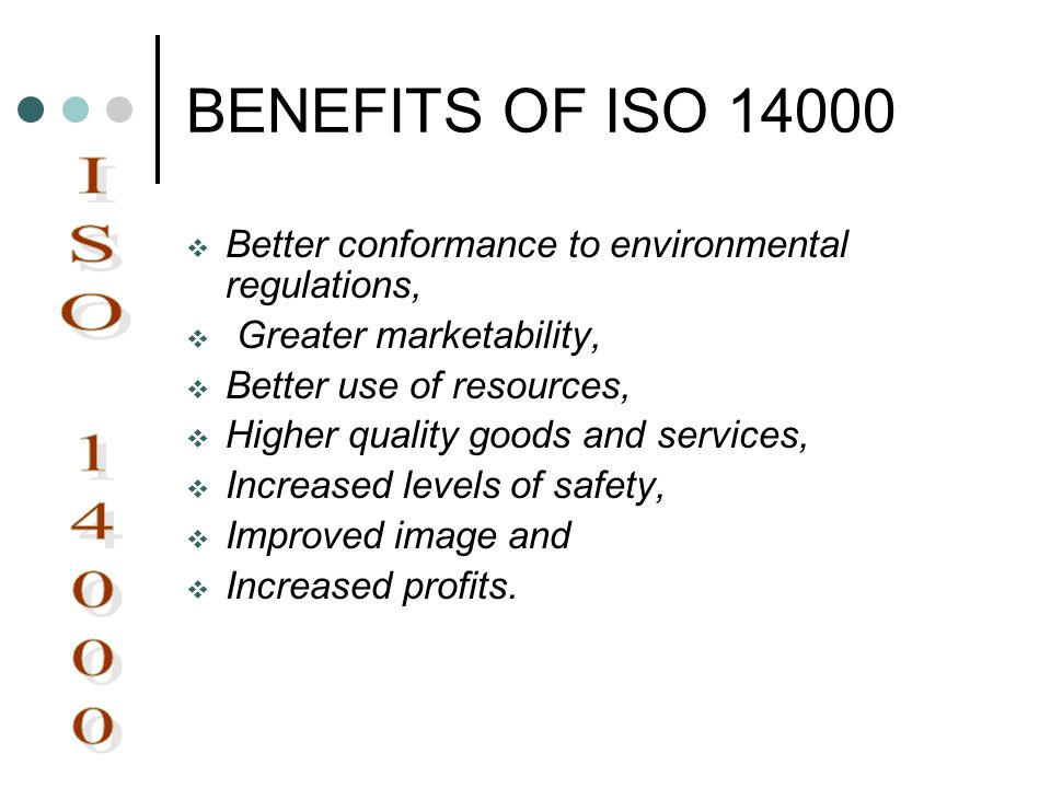 BENEFITS OF ISO 14000 Better conformance to environmental regulations, Greater marketability, Better use of resources,