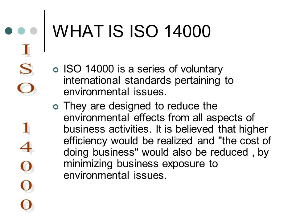 WHAT IS ISO 14000 ISO 14000 is a series of voluntary international standards pertaining to environmental issues.