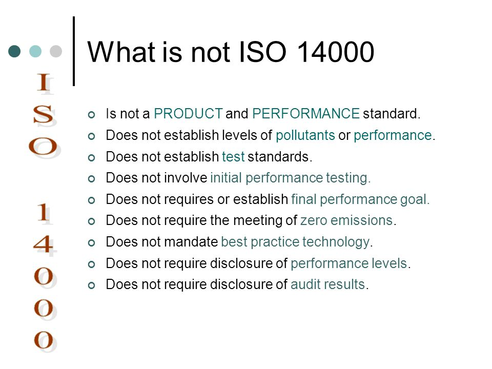 What is not ISO 14000 Is not a PRODUCT and PERFORMANCE standard. Does not establish levels of pollutants or performance.