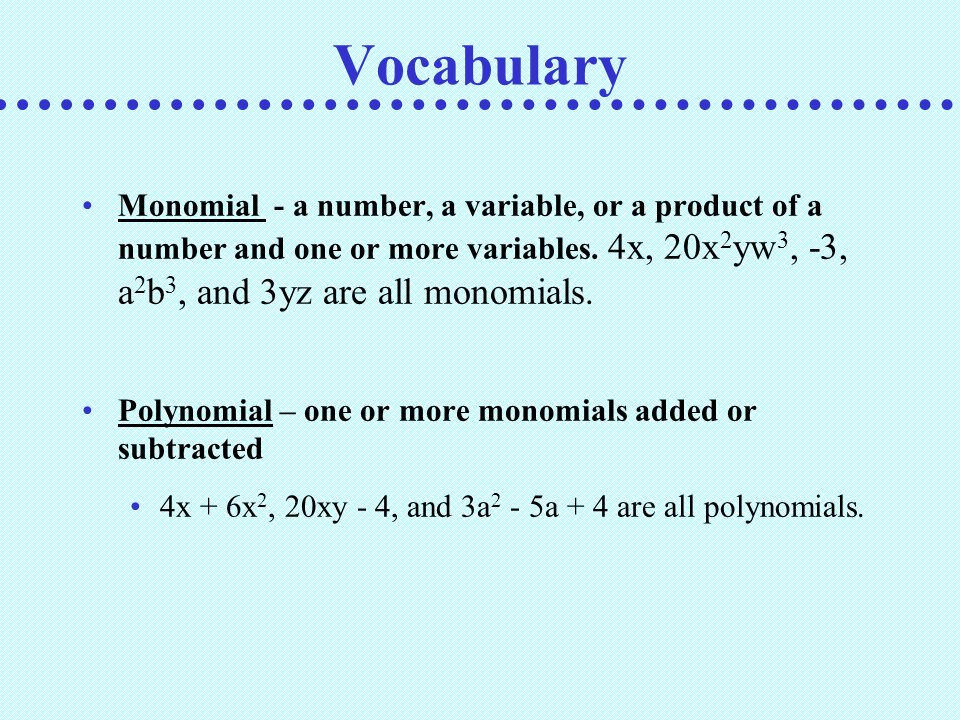 Vocabulary Monomial - a number, a variable, or a product of a number and one or more variables. 4x, 20x2yw3, -3, a2b3, and 3yz are all monomials.