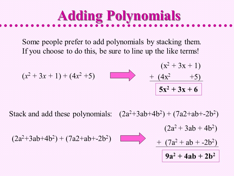 Adding Polynomials Some people prefer to add polynomials by stacking them. If you choose to do this, be sure to line up the like terms!