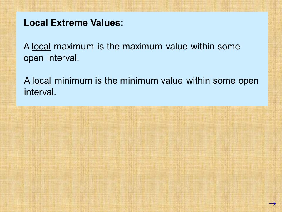 Local Extreme Values: A local maximum is the maximum value within some open interval.