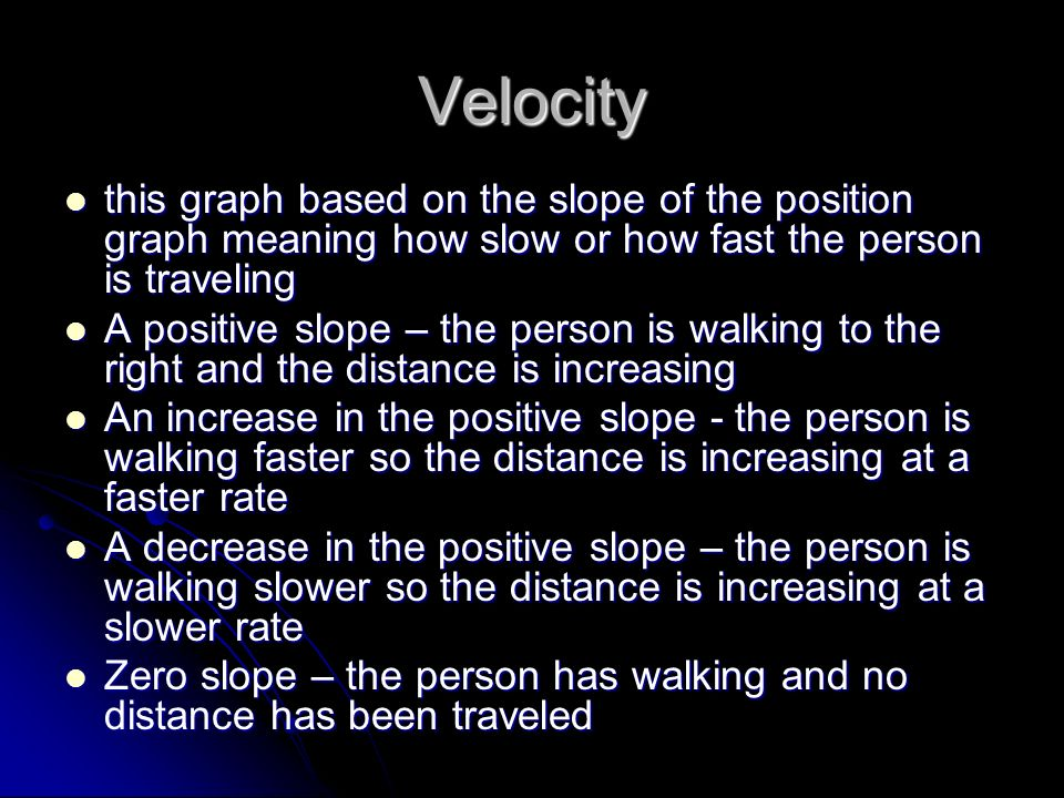 Velocity this graph based on the slope of the position graph meaning how slow or how fast the person is traveling.