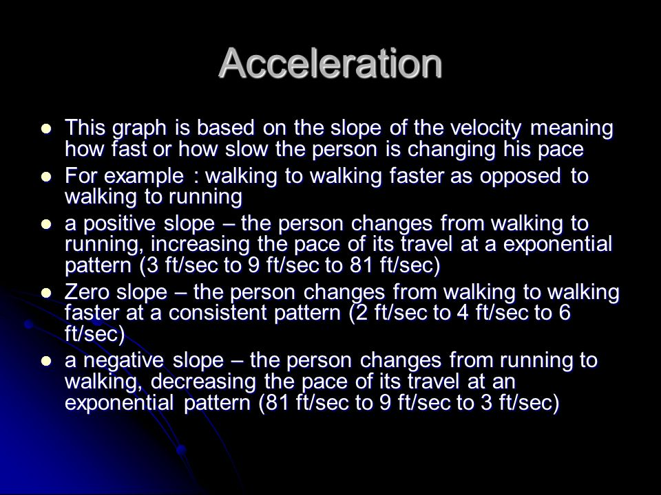 Acceleration This graph is based on the slope of the velocity meaning how fast or how slow the person is changing his pace.