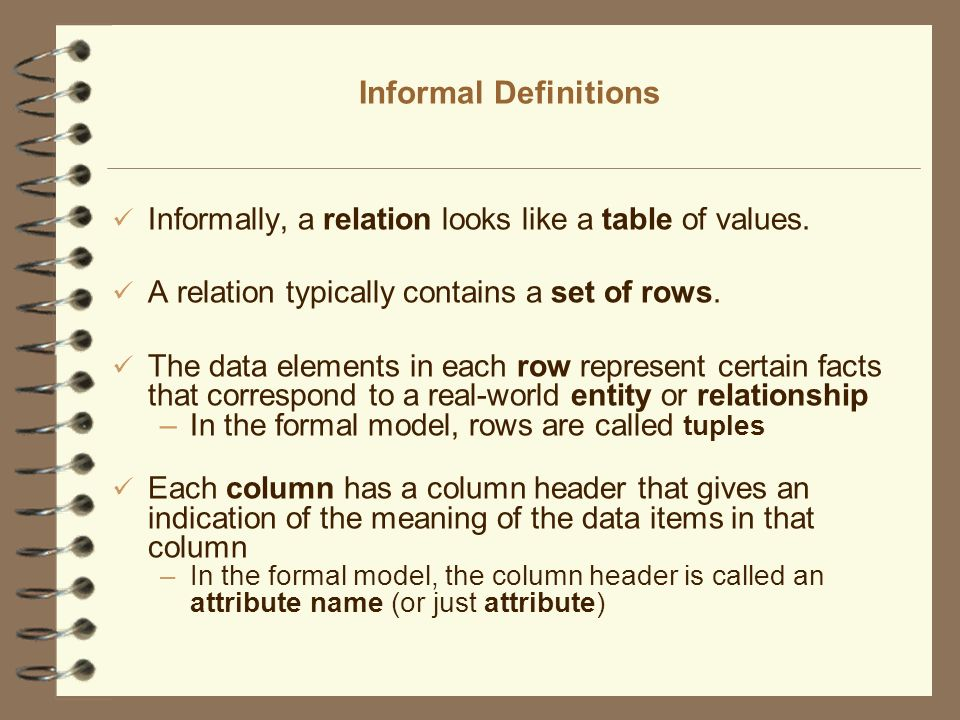 Informal Definitions Informally, a relation looks like a table of values. A relation typically contains a set of rows.