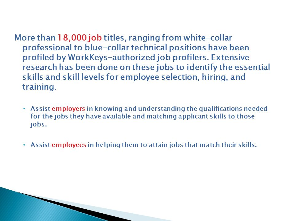 More than 18,000 job titles, ranging from white-collar professional to blue-collar technical positions have been profiled by WorkKeys-authorized job profilers. Extensive research has been done on these jobs to identify the essential skills and skill levels for employee selection, hiring, and training.