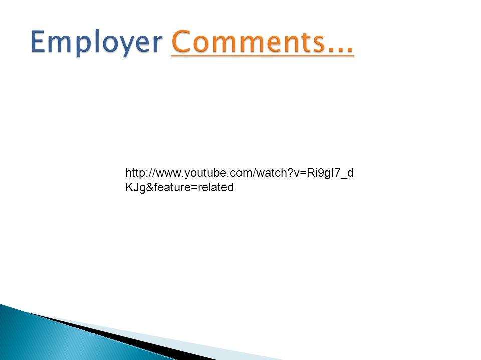 Employer Comments... http://www.youtube.com/watch v=Ri9gI7_dKJg&feature=related.