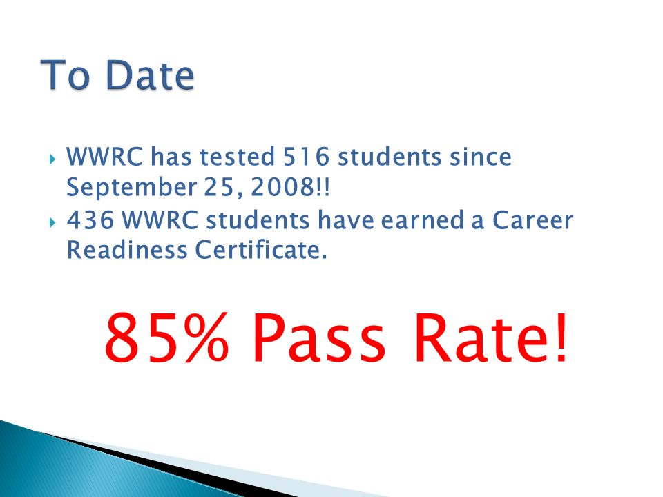 To Date WWRC has tested 516 students since September 25, 2008!! 436 WWRC students have earned a Career Readiness Certificate.