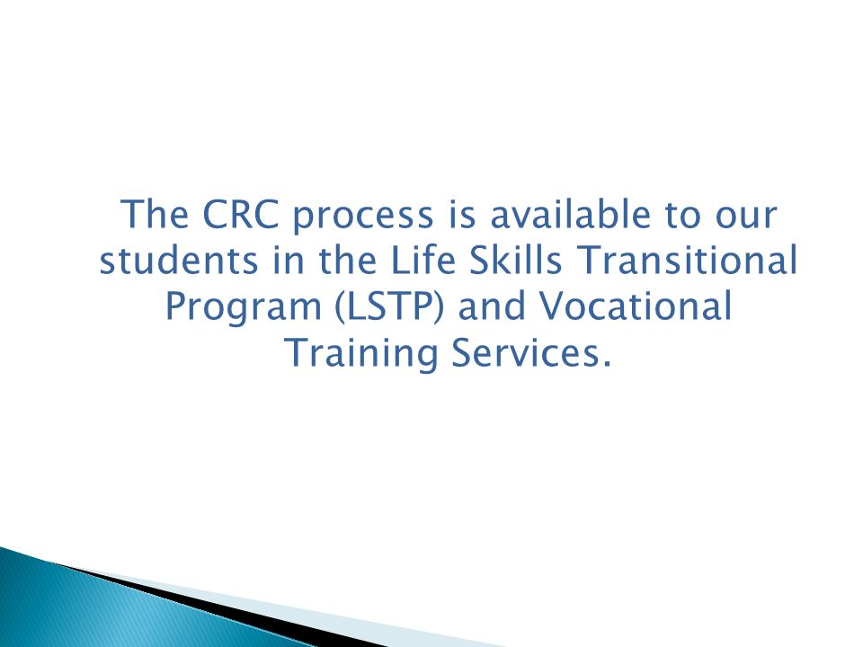 The CRC process is available to our students in the Life Skills Transitional Program (LSTP) and Vocational Training Services.