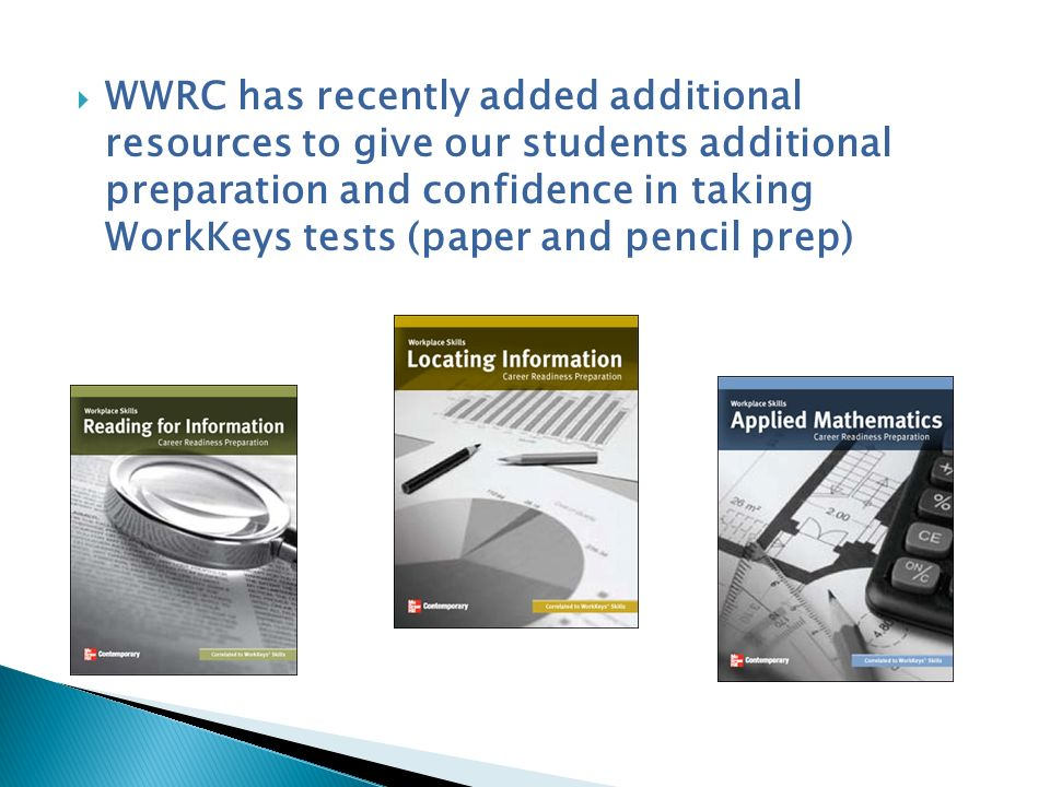WWRC has recently added additional resources to give our students additional preparation and confidence in taking WorkKeys tests (paper and pencil prep)