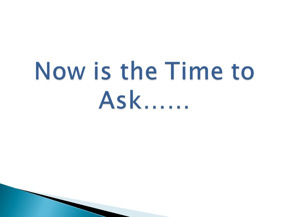 Now is the Time to Ask……